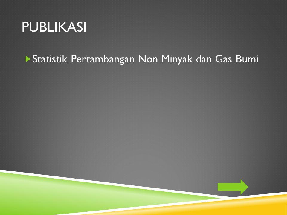 PUBLIKASI  Statistik Pertambangan Non Minyak dan Gas Bumi