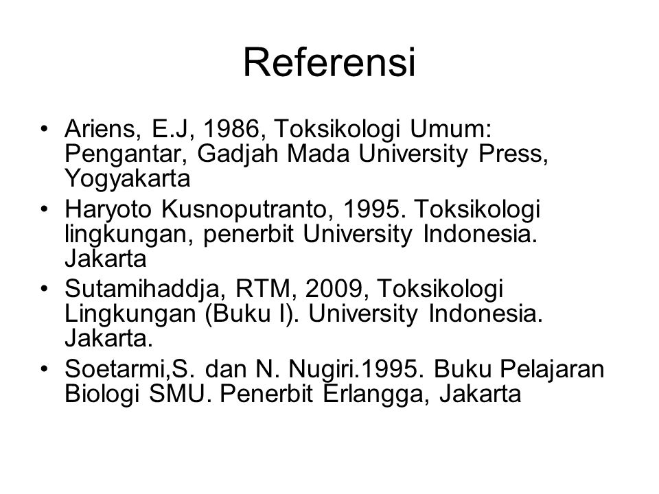 Referensi Ariens, E.J, 1986, Toksikologi Umum: Pengantar, Gadjah Mada University Press, Yogyakarta Haryoto Kusnoputranto, 1995. Toksikologi lingkungan