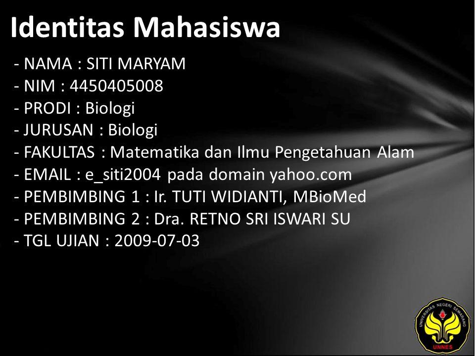 Identitas Mahasiswa - NAMA : SITI MARYAM - NIM : 4450405008 - PRODI : Biologi - JURUSAN : Biologi - FAKULTAS : Matematika dan Ilmu Pengetahuan Alam - EMAIL : e_siti2004 pada domain yahoo.com - PEMBIMBING 1 : Ir.