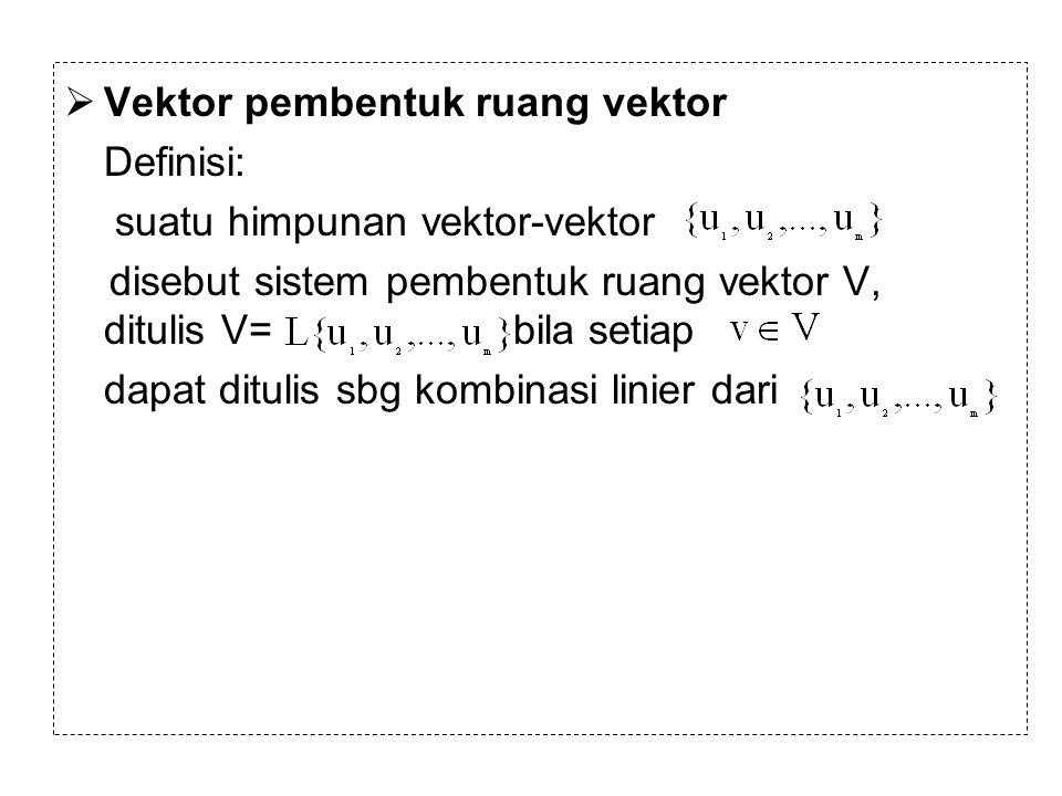  Vektor pembentuk ruang vektor Definisi: suatu himpunan vektor-vektor disebut sistem pembentuk ruang vektor V, ditulis V= bila setiap dapat ditulis s