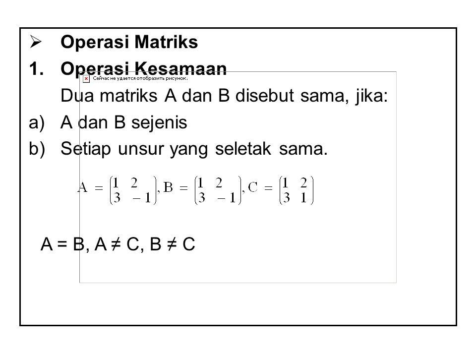  Operasi Matriks 1.Operasi Kesamaan Dua matriks A dan B disebut sama, jika: a)A dan B sejenis b)Setiap unsur yang seletak sama. A = B, A ≠ C, B ≠ C