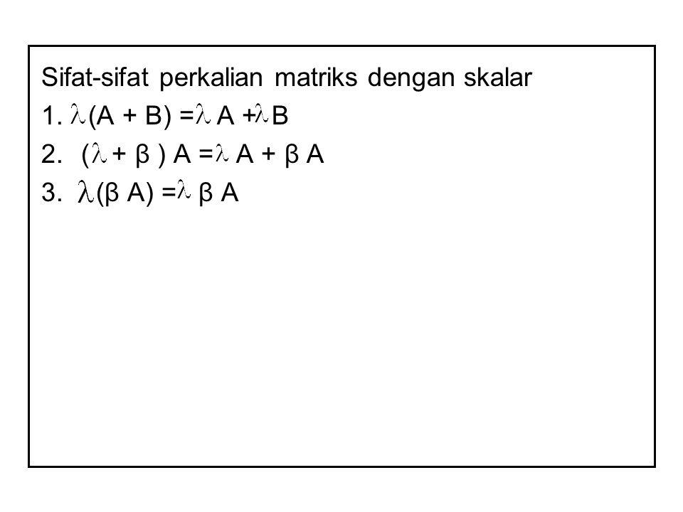 Sifat-sifat perkalian matriks dengan skalar 1. (A + B) = A + B 2.( + β ) A = A + β A 3. (β A) = β A