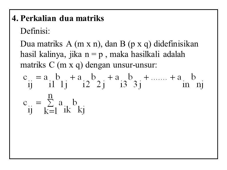 4.Perkalian dua matriks Definisi: Dua matriks A (m x n), dan B (p x q) didefinisikan hasil kalinya, jika n = p, maka hasilkali adalah matriks C (m x q