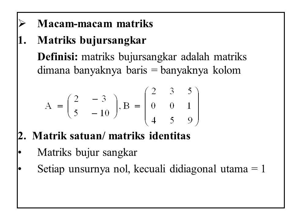  Macam-macam matriks 1.Matriks bujursangkar Definisi: matriks bujursangkar adalah matriks dimana banyaknya baris = banyaknya kolom 2. Matrik satuan/