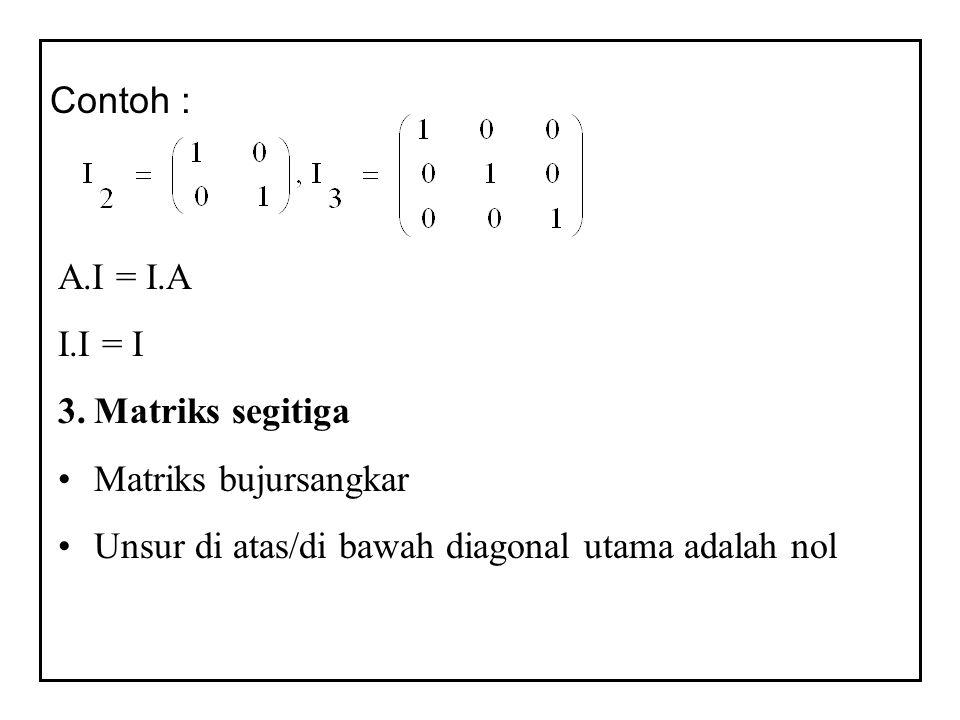 Contoh : A.I = I.A I.I = I 3.Matriks segitiga Matriks bujursangkar Unsur di atas/di bawah diagonal utama adalah nol