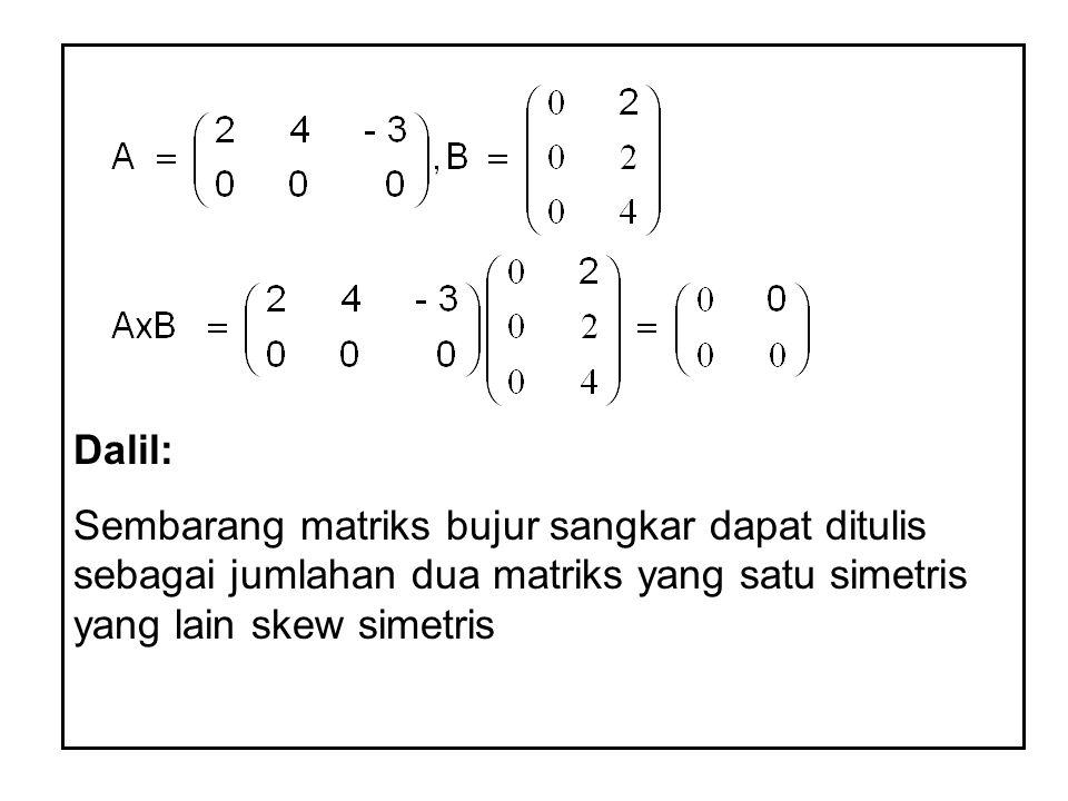 Dalil: Sembarang matriks bujur sangkar dapat ditulis sebagai jumlahan dua matriks yang satu simetris yang lain skew simetris