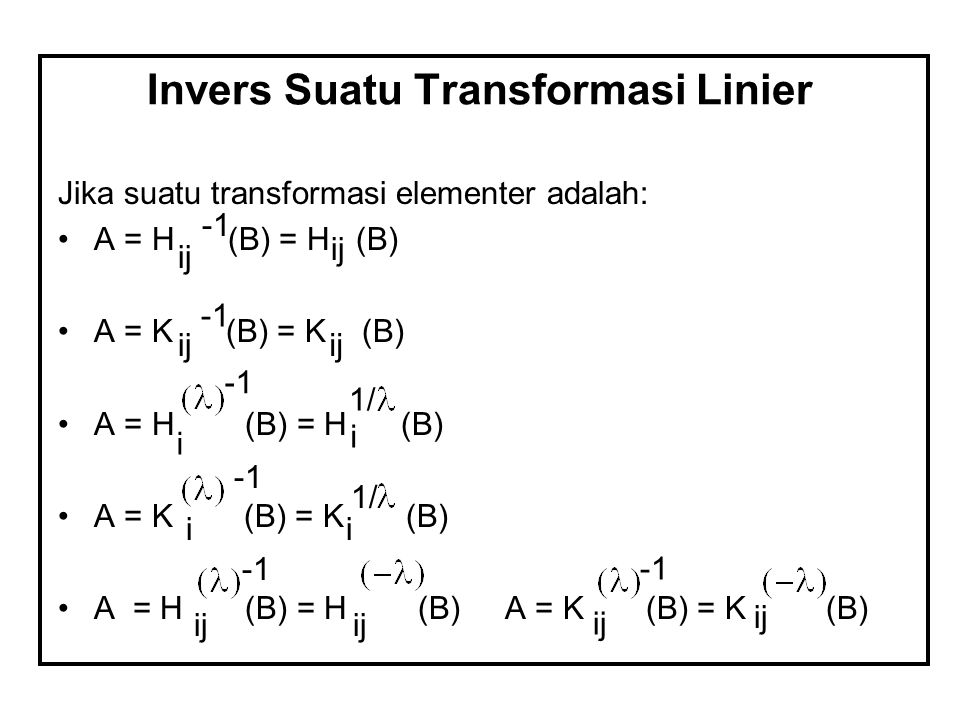 Invers Suatu Transformasi Linier Jika suatu transformasi elementer adalah: A = H (B) = H (B) A = K (B) = K (B) A = H (B) = H (B) A = K (B) = K (B) A =
