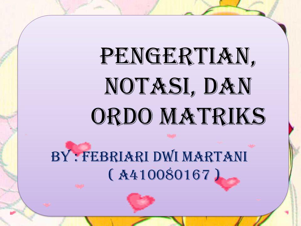 Pengertian, Notasi, dan Ordo Matriks By : Febriari Dwi Martani ( A410080167 )