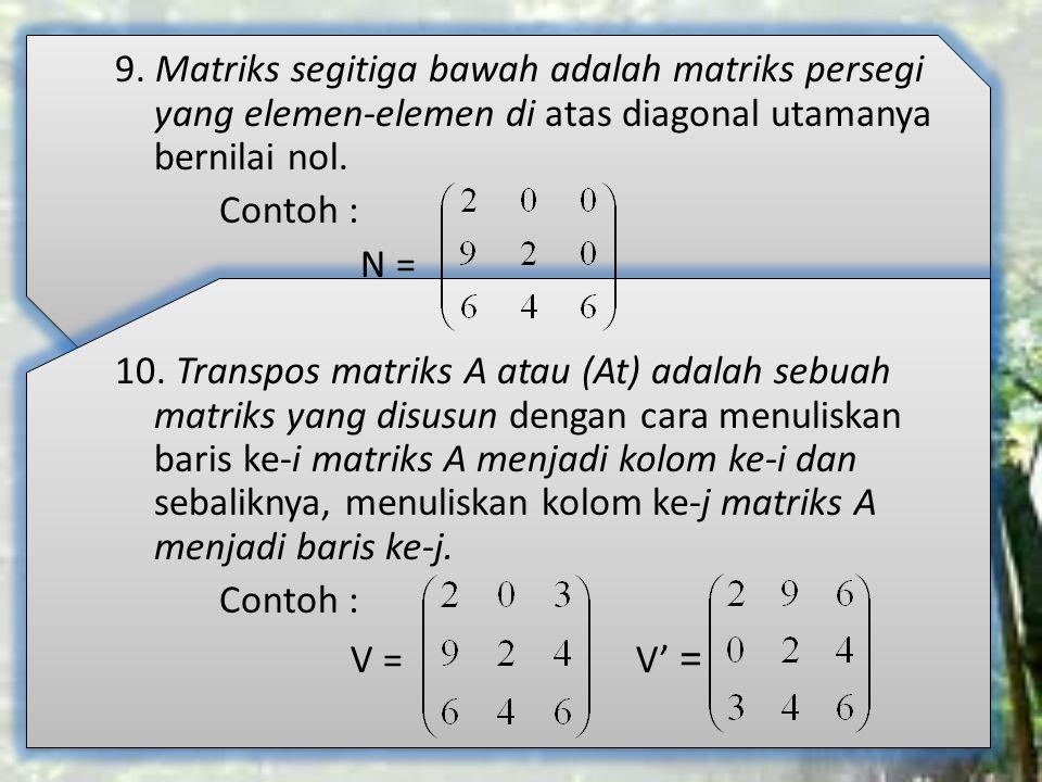 9. Matriks segitiga bawah adalah matriks persegi yang elemen-elemen di atas diagonal utamanya bernilai nol. Contoh : N = 10. Transpos matriks A atau (