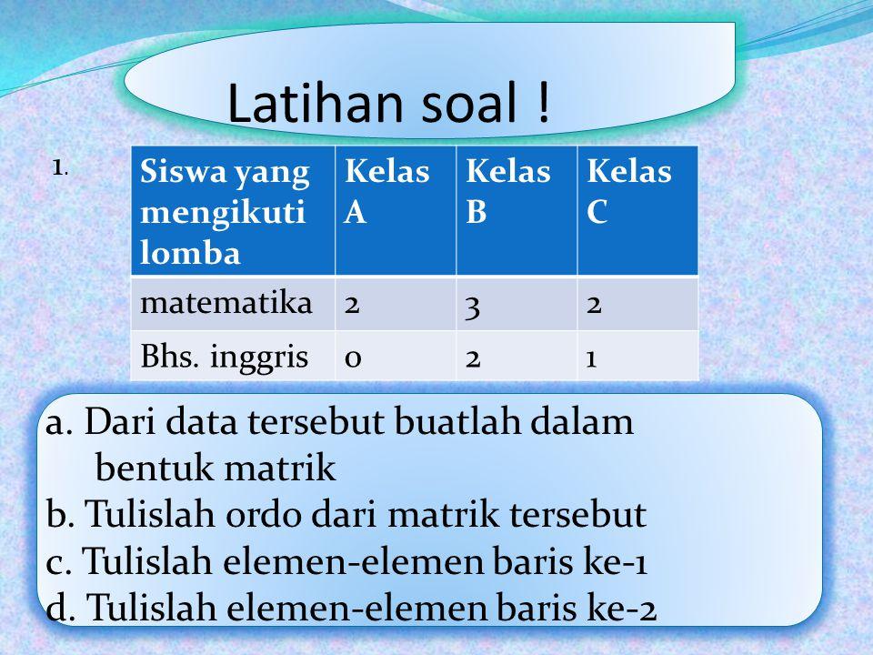 Latihan soal ! Siswa yang mengikuti lomba Kelas A Kelas B Kelas C matematika232 Bhs. inggris021 a. Dari data tersebut buatlah dalam bentuk matrik b. T