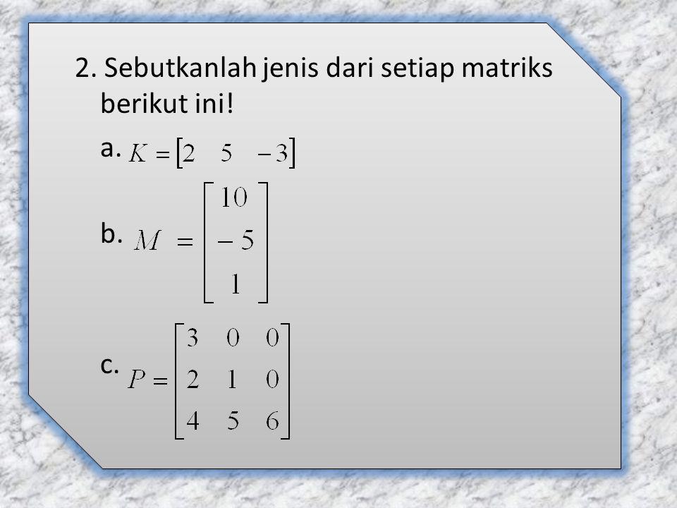 2. Sebutkanlah jenis dari setiap matriks berikut ini! a. b. c.