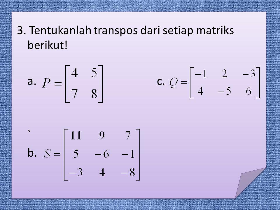3. Tentukanlah transpos dari setiap matriks berikut! a. c. ` b.