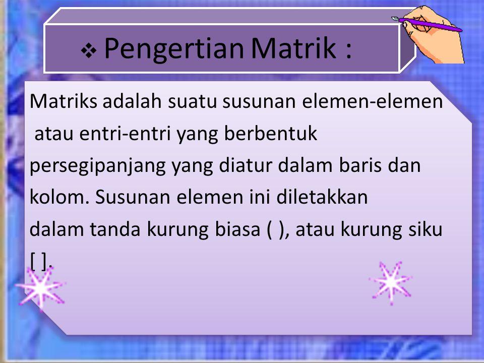  Pengertian Matrik : Matriks adalah suatu susunan elemen-elemen atau entri-entri yang berbentuk persegipanjang yang diatur dalam baris dan kolom. Sus