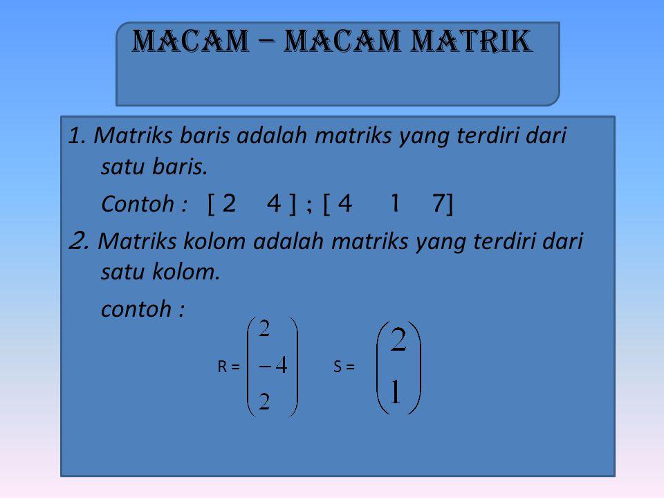 Macam – Macam Matrik 1. Matriks baris adalah matriks yang terdiri dari satu baris. Contoh : [ 24 ] ; [ 4 1 7] 2. Matriks kolom adalah matriks yang ter