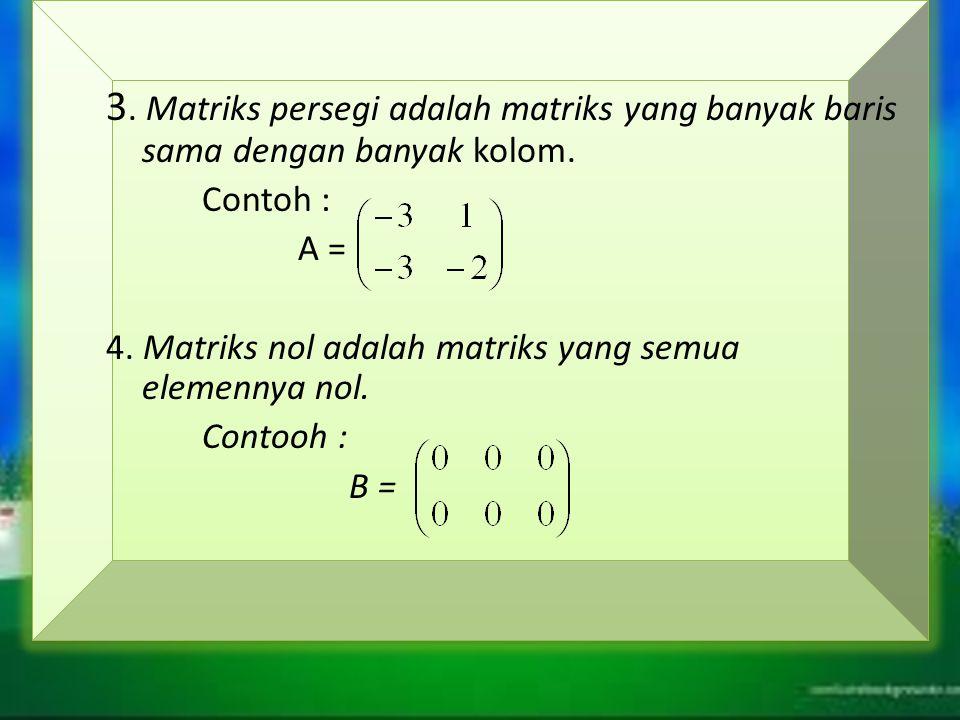 3. Matriks persegi adalah matriks yang banyak baris sama dengan banyak kolom. Contoh : A = 4. Matriks nol adalah matriks yang semua elemennya nol. Con