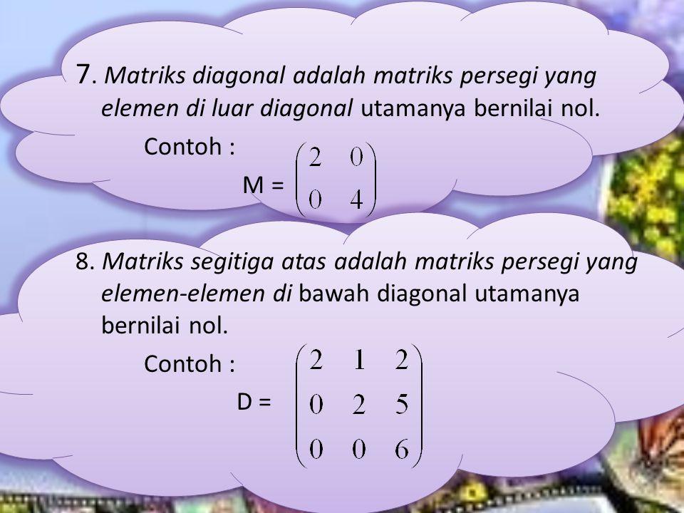7. Matriks diagonal adalah matriks persegi yang elemen di luar diagonal utamanya bernilai nol. Contoh : M = 8. Matriks segitiga atas adalah matriks pe