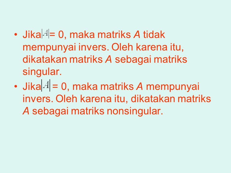 Jika = 0, maka matriks A tidak mempunyai invers. Oleh karena itu, dikatakan matriks A sebagai matriks singular. Jika = 0, maka matriks A mempunyai inv