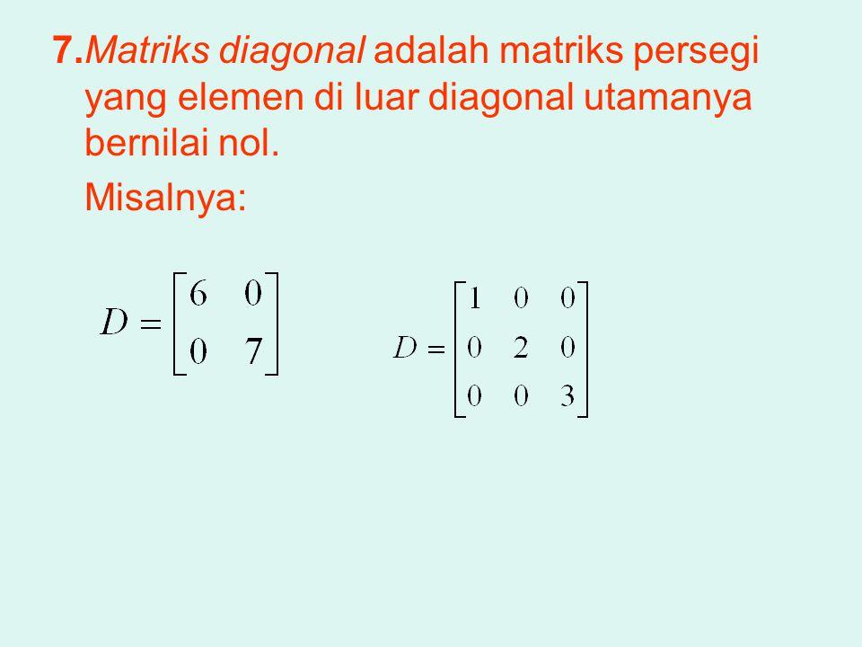 7.Matriks diagonal adalah matriks persegi yang elemen di luar diagonal utamanya bernilai nol. Misalnya: