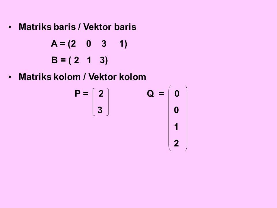 Matriks baris / Vektor baris A = (2 0 31) B = ( 2 1 3) Matriks kolom / Vektor kolom P = 2Q = 0 3 0 1 2