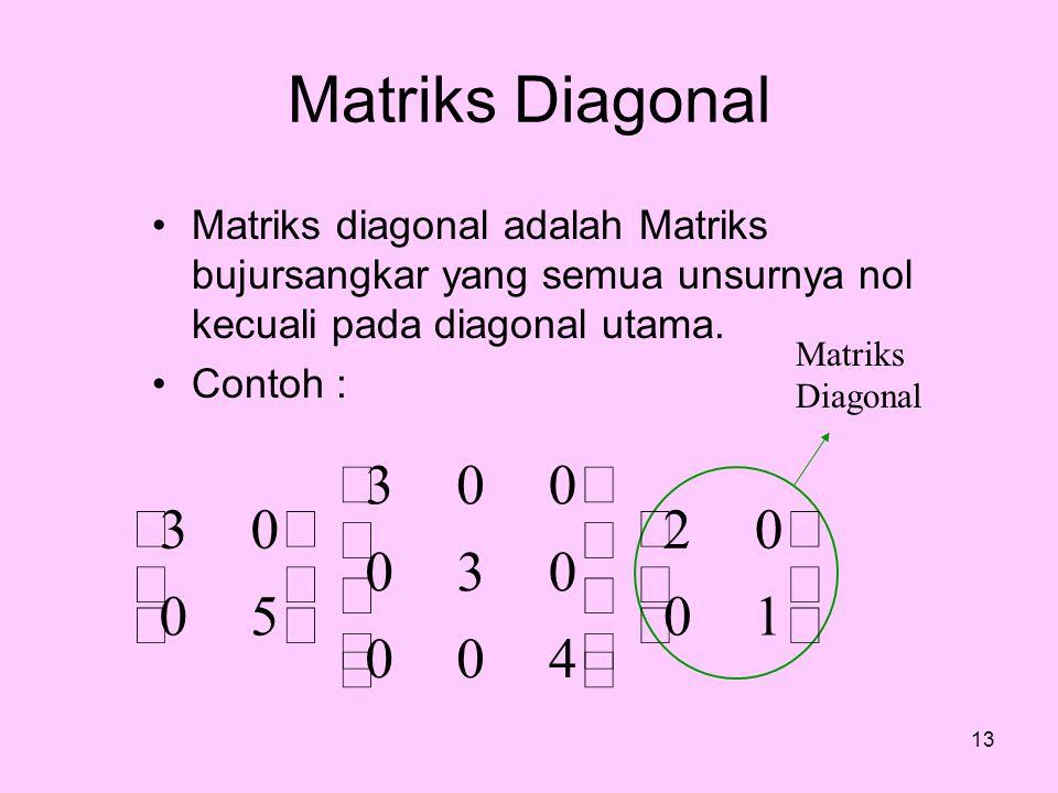Matriks Diagonal Matriks diagonal adalah Matriks bujursangkar yang semua unsurnya nol kecuali pada diagonal utama. Contoh : 13            