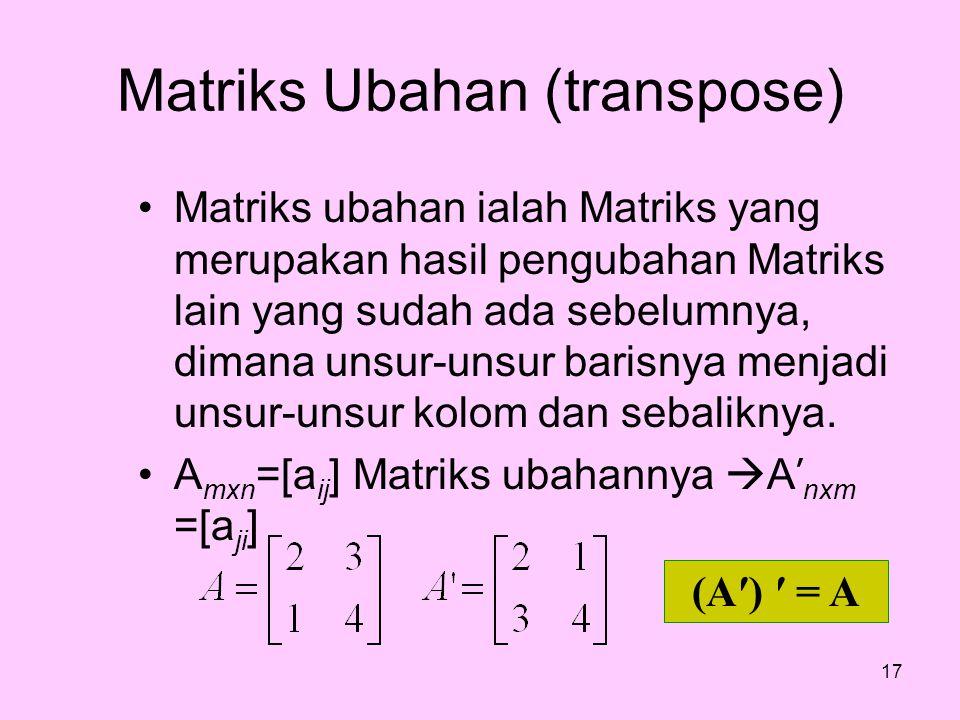 Matriks Ubahan (transpose) Matriks ubahan ialah Matriks yang merupakan hasil pengubahan Matriks lain yang sudah ada sebelumnya, dimana unsur-unsur bar