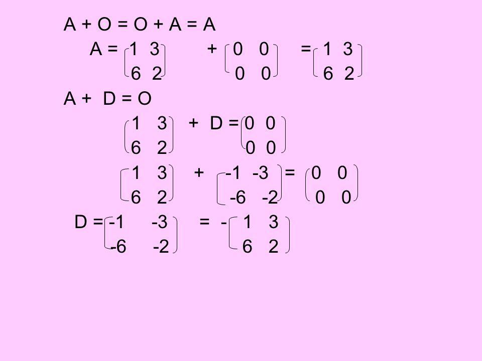 A + O = O + A = A A = 1 3 + 0 0 = 1 3 6 2 0 0 6 2 A + D = O 1 3 + D = 0 0 6 2 0 0 1 3 + -1 -3 = 0 0 6 2 -6 -2 0 0 D = -1 -3 = - 1 3 -6 -2 6 2