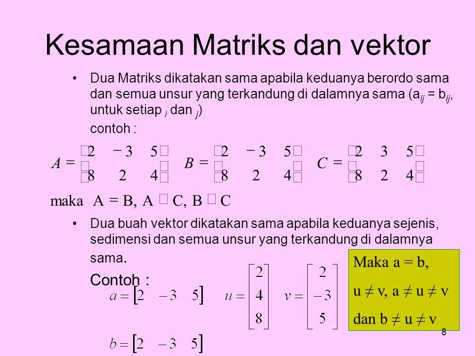 Kesamaan Matriks dan vektor Dua Matriks dikatakan sama apabila keduanya berordo sama dan semua unsur yang terkandung di dalamnya sama (a ij = b ij, un