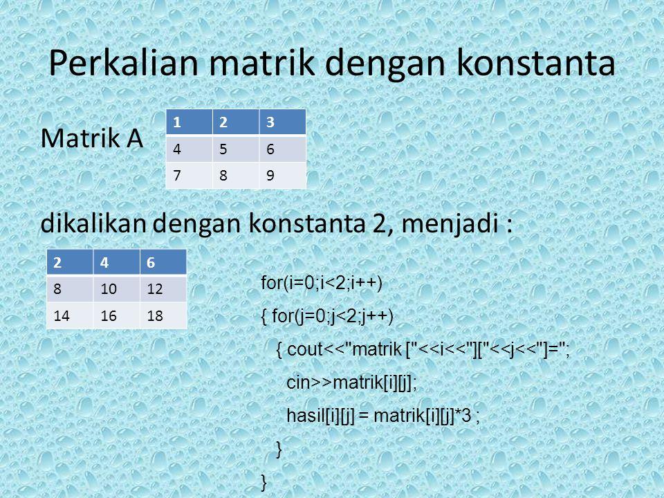 Perkalian matrik dengan konstanta Matrik A dikalikan dengan konstanta 2, menjadi : 123 456 789 246 81012 141618 for(i=0;i<2;i++) { for(j=0;j<2;j++) {