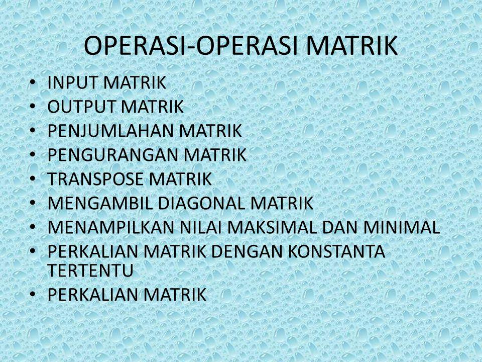 OPERASI-OPERASI MATRIK INPUT MATRIK OUTPUT MATRIK PENJUMLAHAN MATRIK PENGURANGAN MATRIK TRANSPOSE MATRIK MENGAMBIL DIAGONAL MATRIK MENAMPILKAN NILAI M