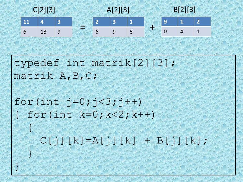231 698 B[2][3] 912 041 A[2][3] += 1143 6139 C[2][3] typedef int matrik[2][3]; matrik A,B,C; for(int j=0;j<3;j++) { for(int k=0;k<2;k++) { C[j][k]=A[j