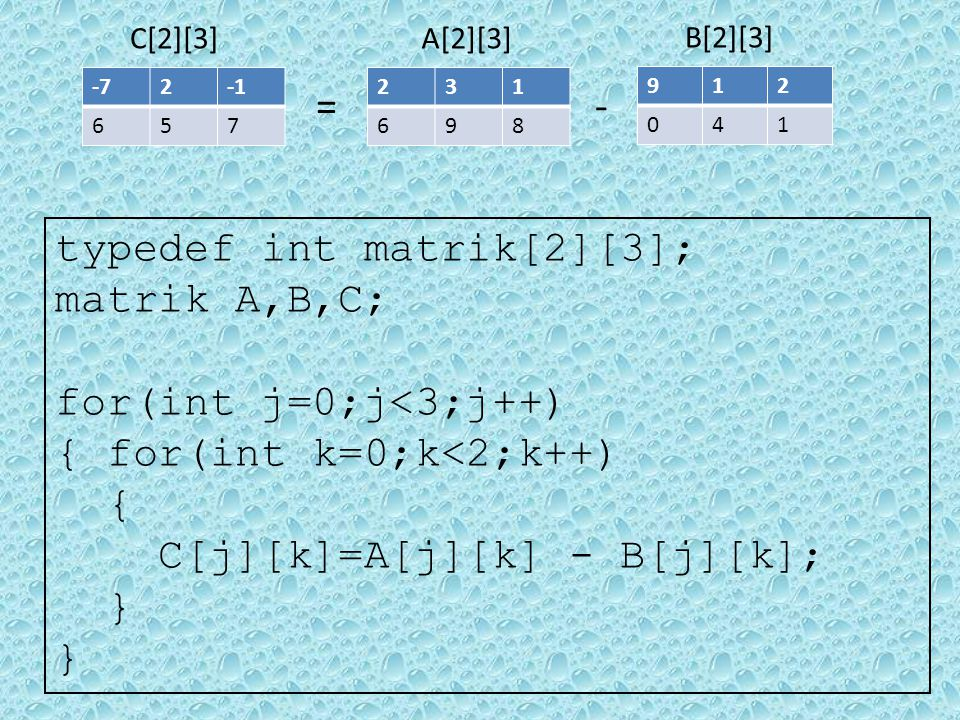 231 698 B[2][3] 912 041 A[2][3] -= -72 657 C[2][3] typedef int matrik[2][3]; matrik A,B,C; for(int j=0;j<3;j++) { for(int k=0;k<2;k++) { C[j][k]=A[j][