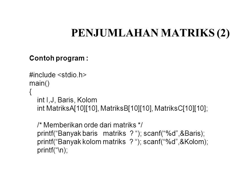 PENJUMLAHAN MATRIKS (2) Contoh program : #include main() { int I,J, Baris, Kolom int MatriksA[10][10], MatriksB[10][10], MatriksC[10][10]; /* Memberik