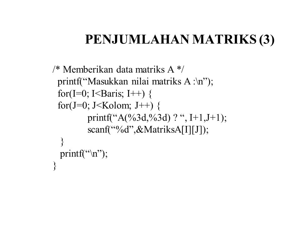 "PENJUMLAHAN MATRIKS (3) /* Memberikan data matriks A */ printf(""Masukkan nilai matriks A :\n""); for(I=0; I<Baris; I++) { for(J=0; J<Kolom; J++) { prin"
