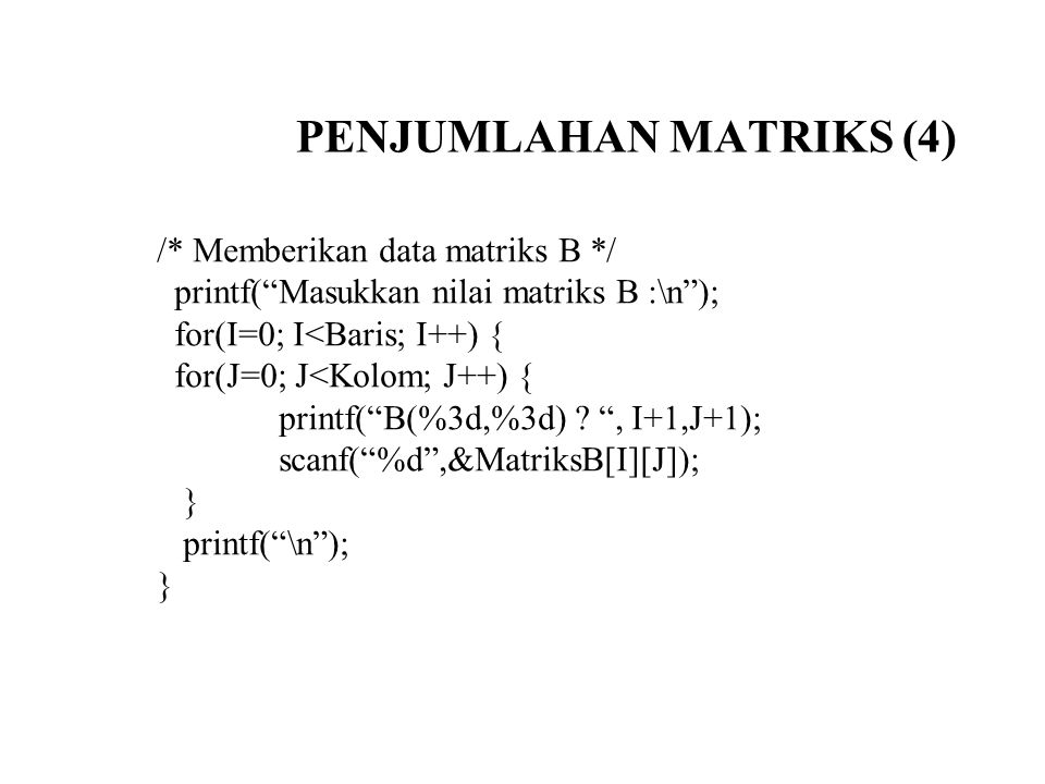 "PENJUMLAHAN MATRIKS (4) /* Memberikan data matriks B */ printf(""Masukkan nilai matriks B :\n""); for(I=0; I<Baris; I++) { for(J=0; J<Kolom; J++) { prin"