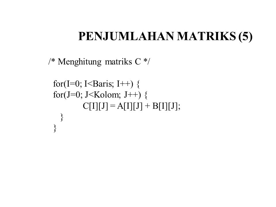 PENJUMLAHAN MATRIKS (5) /* Menghitung matriks C */ for(I=0; I<Baris; I++) { for(J=0; J<Kolom; J++) { C[I][J] = A[I][J] + B[I][J]; }