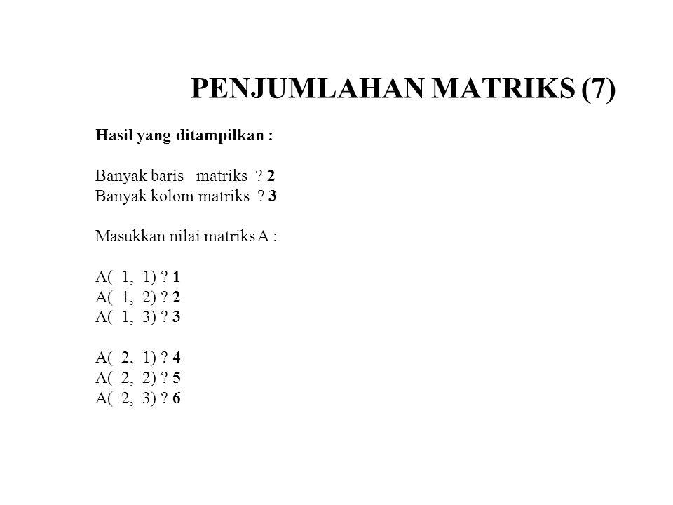 PENJUMLAHAN MATRIKS (7) Hasil yang ditampilkan : Banyak baris matriks ? 2 Banyak kolom matriks ? 3 Masukkan nilai matriks A : A( 1, 1) ? 1 A( 1, 2) ?
