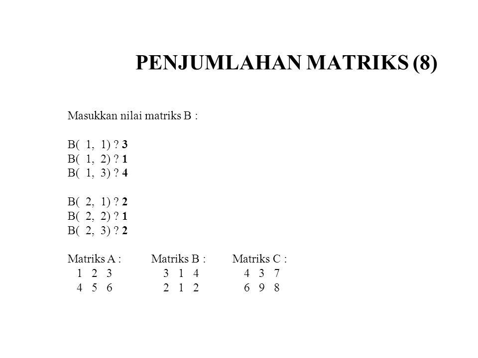 PENJUMLAHAN MATRIKS (8) Masukkan nilai matriks B : B( 1, 1) ? 3 B( 1, 2) ? 1 B( 1, 3) ? 4 B( 2, 1) ? 2 B( 2, 2) ? 1 B( 2, 3) ? 2 Matriks A : Matriks B