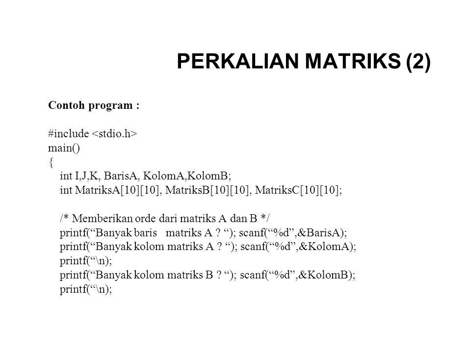 PERKALIAN MATRIKS (2) Contoh program : #include main() { int I,J,K, BarisA, KolomA,KolomB; int MatriksA[10][10], MatriksB[10][10], MatriksC[10][10]; /