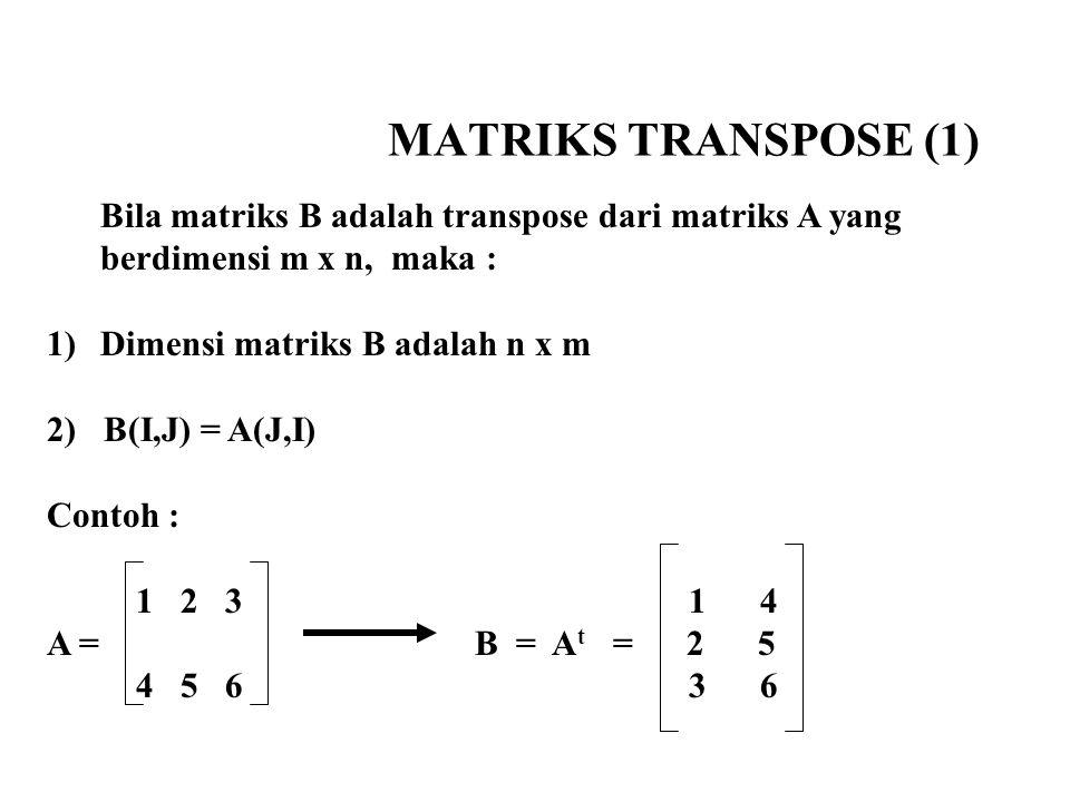 MATRIKS TRANSPOSE (1) Bila matriks B adalah transpose dari matriks A yang berdimensi m x n, maka : 1)Dimensi matriks B adalah n x m 2) B(I,J) = A(J,I)