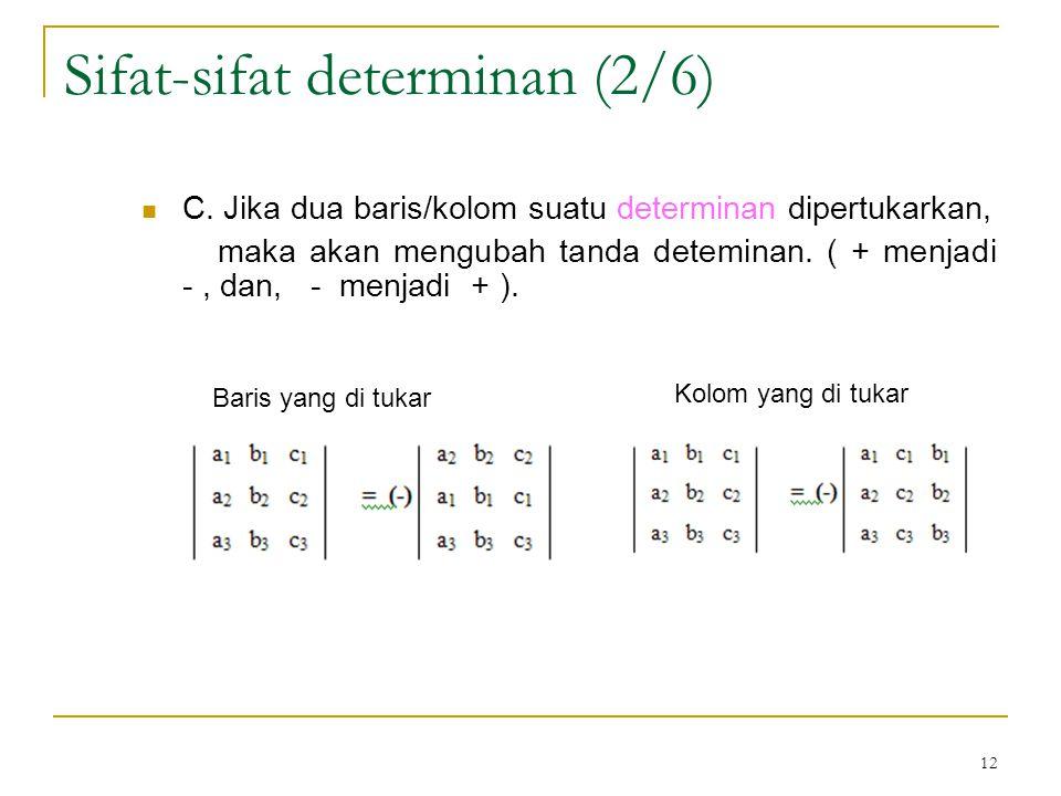12 C. Jika dua baris/kolom suatu determinan dipertukarkan, maka akan mengubah tanda deteminan. ( + menjadi -, dan, - menjadi + ). Sifat-sifat determin