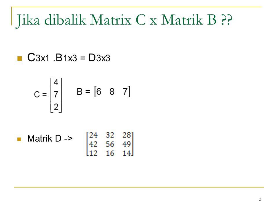Jika dibalik Matrix C x Matrik B ?? C 3x1. B 1x3 = D 3x3 Matrik D -> 3