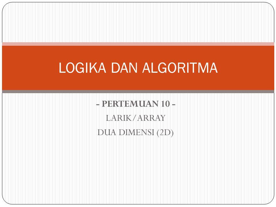 - PERTEMUAN 10 - LARIK/ARRAY DUA DIMENSI (2D) LOGIKA DAN ALGORITMA