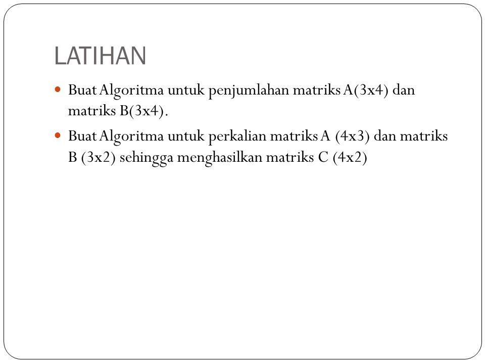 LATIHAN Buat Algoritma untuk penjumlahan matriks A(3x4) dan matriks B(3x4). Buat Algoritma untuk perkalian matriks A (4x3) dan matriks B (3x2) sehingg