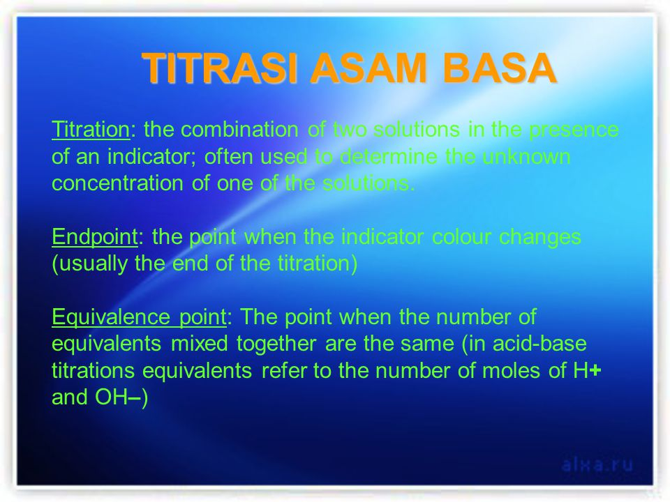 TITRASI ASAM BASA Titration: the combination of two solutions in the presence of an indicator; often used to determine the unknown concentration of on