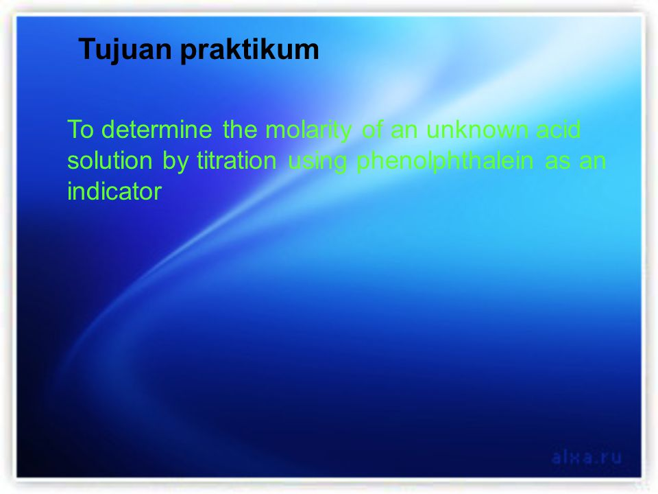 To determine the molarity of an unknown acid solution by titration using phenolphthalein as an indicator Tujuan praktikum