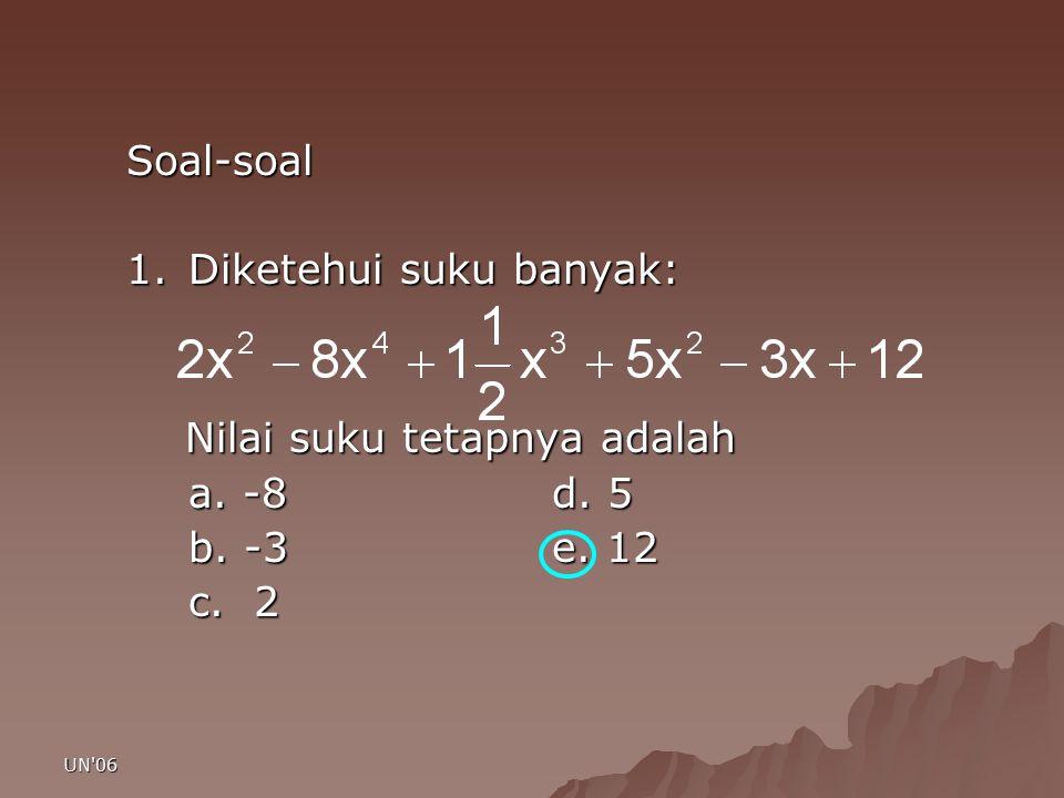 UN'06 Soal-soal 1.Diketehui suku banyak: Nilai suku tetapnya adalah Nilai suku tetapnya adalah a. -8d. 5 b. -3e. 12 c. 2