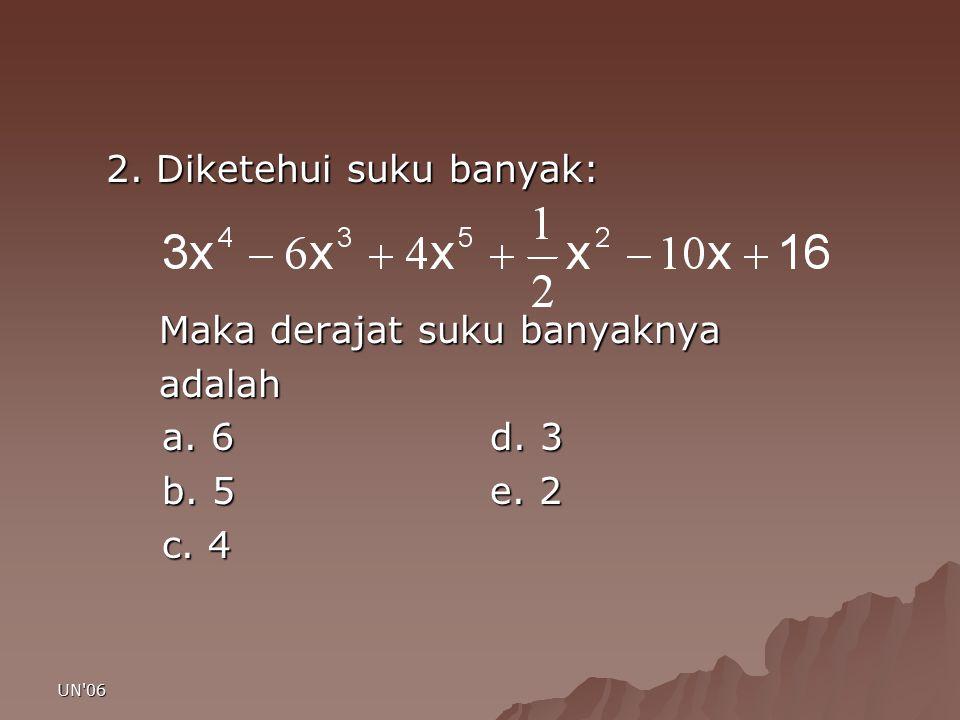 UN'06 2. Diketehui suku banyak: Maka derajat suku banyaknya Maka derajat suku banyaknya adalah adalah a. 6d. 3 b. 5e. 2 c. 4