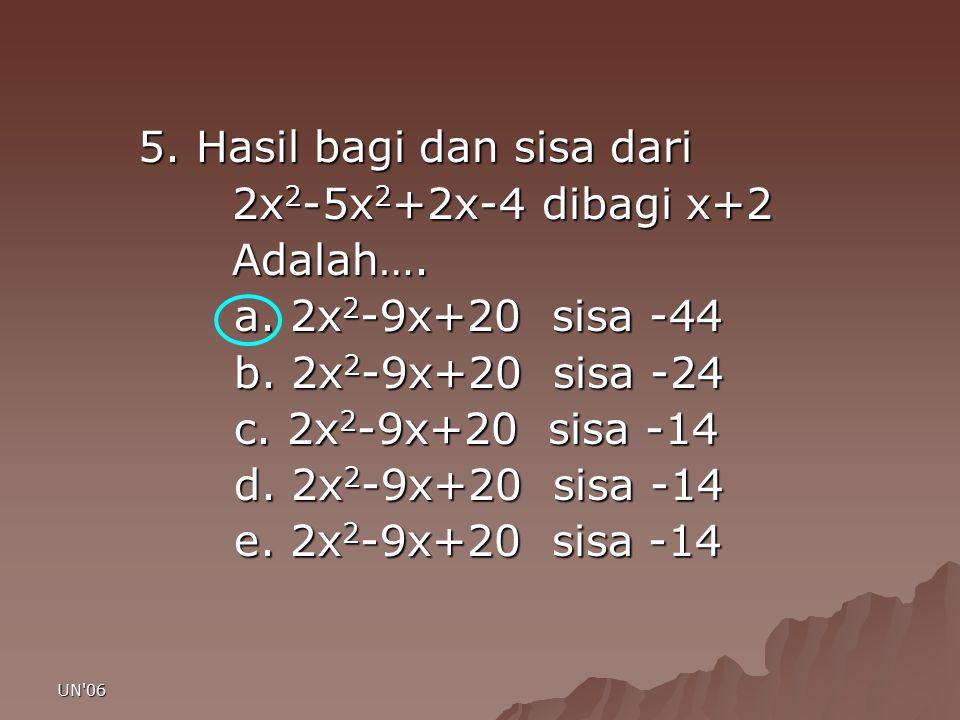 UN'06 5. Hasil bagi dan sisa dari 2x 2 -5x 2 +2x-4 dibagi x+2 2x 2 -5x 2 +2x-4 dibagi x+2 Adalah…. Adalah…. a. 2x 2 -9x+20 sisa -44 b. 2x 2 -9x+20 sis