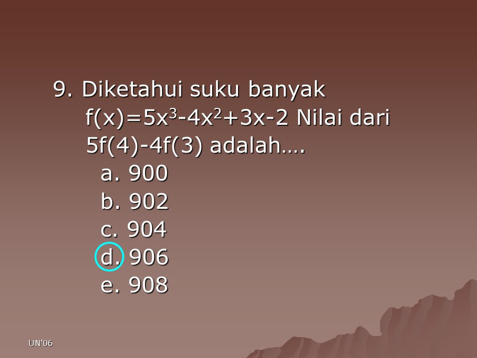 UN'06 9. Diketahui suku banyak f(x)=5x 3 -4x 2 +3x-2 Nilai dari f(x)=5x 3 -4x 2 +3x-2 Nilai dari 5f(4)-4f(3) adalah…. 5f(4)-4f(3) adalah…. a. 900 b. 9