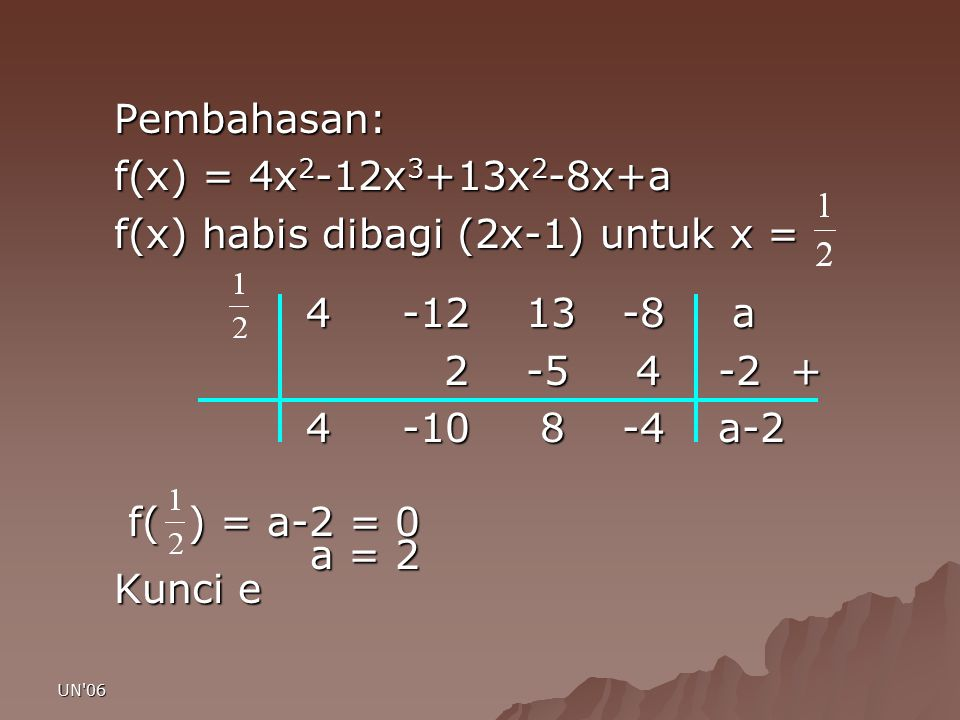 UN'06 Pembahasan: f(x) = 4x 2 -12x 3 +13x 2 -8x+a f(x) habis dibagi (2x-1) untuk x = 4-12 13 -8 a 2 -5 4 -2 + 2 -5 4 -2 + 4-10 8 -4 a-2 f( ) = a-2 = 0